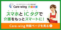 介護事業所様への新提案! ICタグでスマートな介護記録! Care-wing 介護の翼 スマホとICタグで介護をもっとスマートに! Care-wing特設ページを見る>