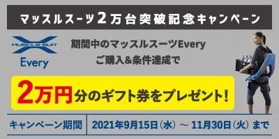 マッスルスーツ2万台突破記念キャンペーン MUSCLE SUIT Every 期間中のマッスルスーツEvery ご購入&条件達成で 2万円分のギフト券をプレゼント! キャンペーン期間 2021年9月15日(水)〜11月30日(火)まで