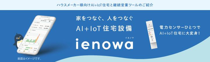 ハウスメーカー様向けAI+IoT住宅と継続営業ツールのご紹介 家をつなぐ、人をつなぐ AI+IoT住宅設備 ienowa イエノワ 電力センサーひとつでAI+IoT住宅に大変身!