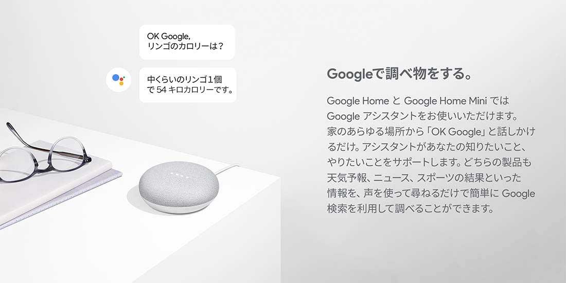 Googleで調べ物をする。Google HomeとGoogle Home MiniではGoogleアシスタントをお使いいただけます。家のあらゆる場所から「OK Google」と話しかけるだけ。アシスタントがあなたの知りたいこと、やりたいことをサポートします。どちらの製品も天気予報、ニュース、スポーツの結果といった情報を、声を使って尋ねるだけで簡単にGoogle検索を利用して調べることができます。
