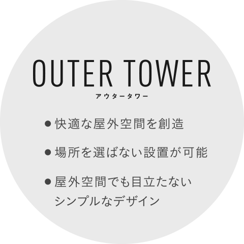 OUTER TOWER 快適な屋外空間を創造 場所を選ばない設置が可能 屋外空間でも目立たないシンプルなデザイン